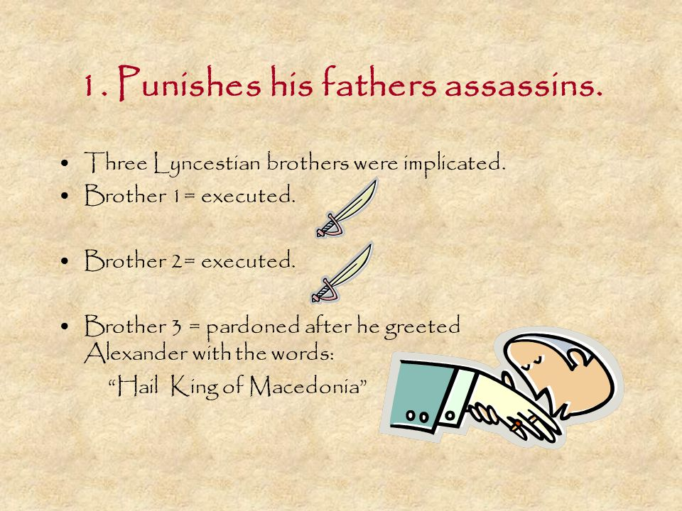 1. Punishes his fathers assassins. Three Lyncestian brothers were implicated. Brother 1= executed. Brother 2= executed. Brother 3 = pardoned after he