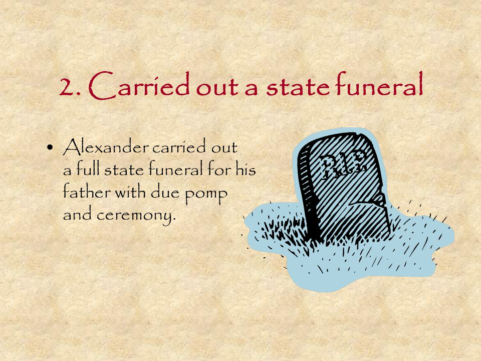 2. Carried out a state funeral Alexander carried out a full state funeral for his father with due pomp and ceremony.