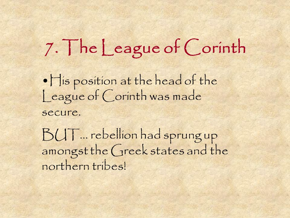 7. The League of Corinth His position at the head of the League of Corinth was made secure. BUT… rebellion had sprung up amongst the Greek states and