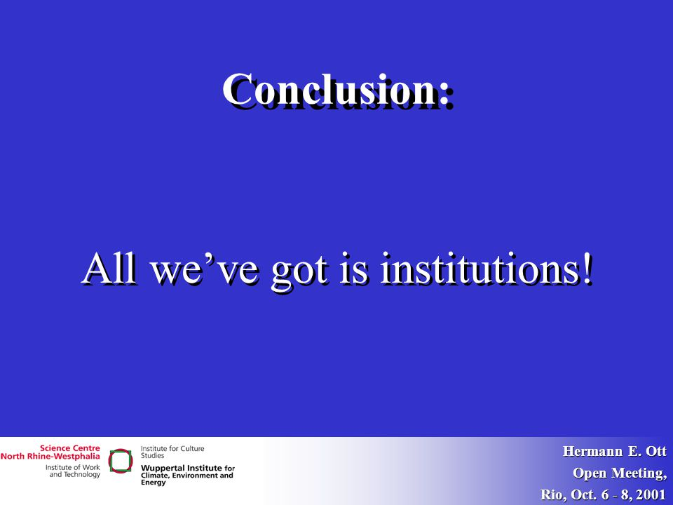Hermann E. Ott Open Meeting, Rio, Oct. 6 - 8, 2001 Conclusion: All we've got is institutions!