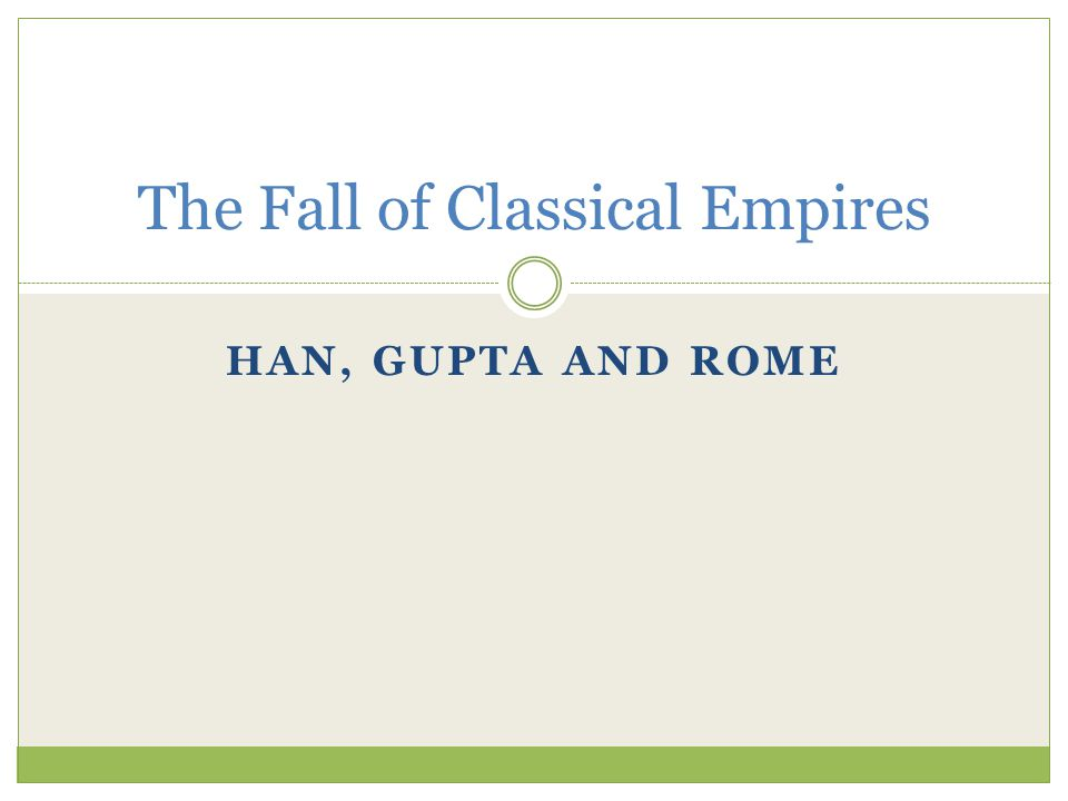HAN, GUPTA AND ROME The Fall of Classical Empires