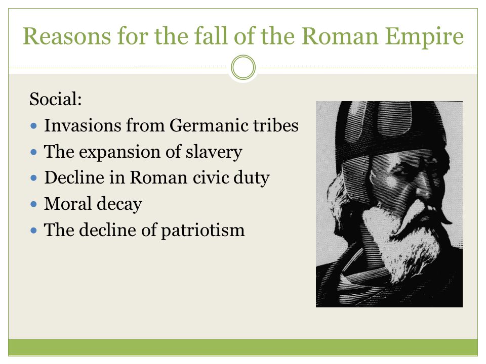 Reasons for the fall of the Roman Empire Social: Invasions from Germanic tribes The expansion of slavery Decline in Roman civic duty Moral decay The decline of patriotism