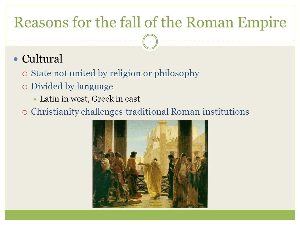 Reasons for the fall of the Roman Empire Cultural  State not united by religion or philosophy  Divided by language  Latin in west, Greek in east  Christianity challenges traditional Roman institutions