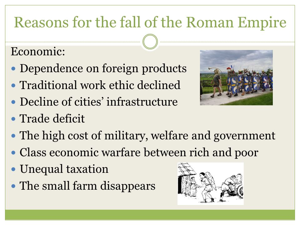 Reasons for the fall of the Roman Empire Economic: Dependence on foreign products Traditional work ethic declined Decline of cities' infrastructure Trade deficit The high cost of military, welfare and government Class economic warfare between rich and poor Unequal taxation The small farm disappears