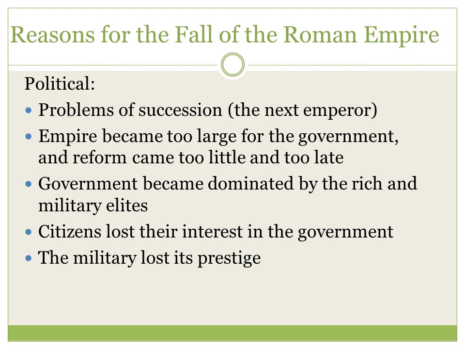 Reasons for the Fall of the Roman Empire Political: Problems of succession (the next emperor) Empire became too large for the government, and reform came too little and too late Government became dominated by the rich and military elites Citizens lost their interest in the government The military lost its prestige