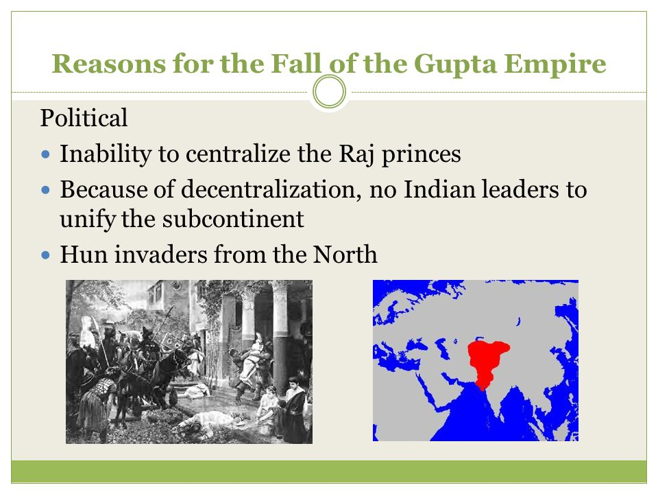 Reasons for the Fall of the Gupta Empire Political Inability to centralize the Raj princes Because of decentralization, no Indian leaders to unify the