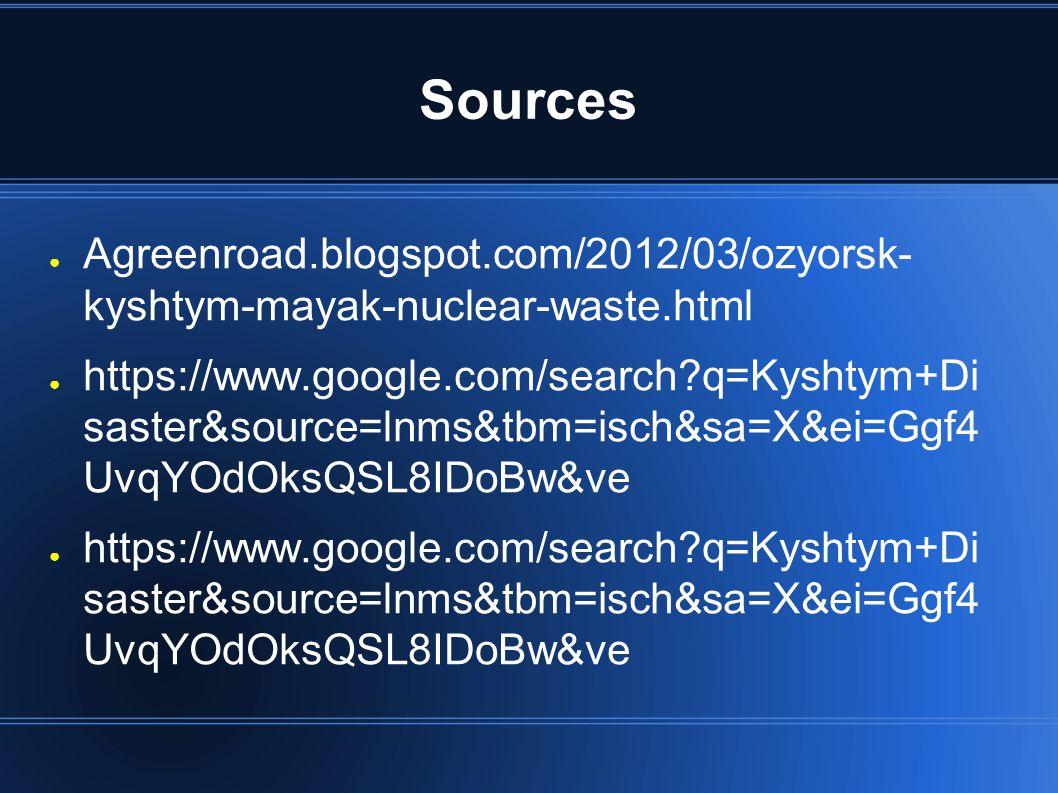 Sources ● Agreenroad.blogspot.com/2012/03/ozyorsk- kyshtym-mayak-nuclear-waste.html ● https://www.google.com/search?q=Kyshtym+Di saster&source=lnms&tb