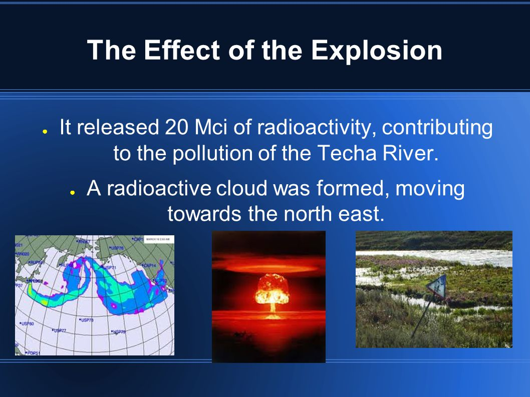 The Effect of the Explosion ● It released 20 Mci of radioactivity, contributing to the pollution of the Techa River.