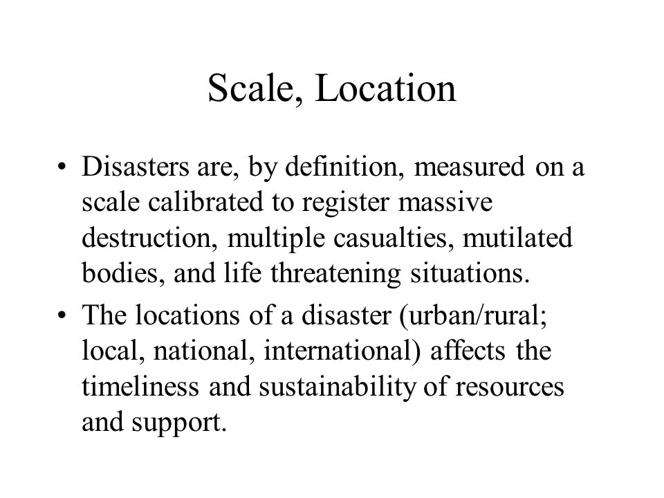 Scale, Location Disasters are, by definition, measured on a scale calibrated to register massive destruction, multiple casualties, mutilated bodies, and life threatening situations.