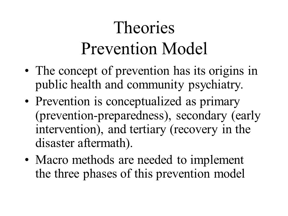 Theories Prevention Model The concept of prevention has its origins in public health and community psychiatry. Prevention is conceptualized as primary