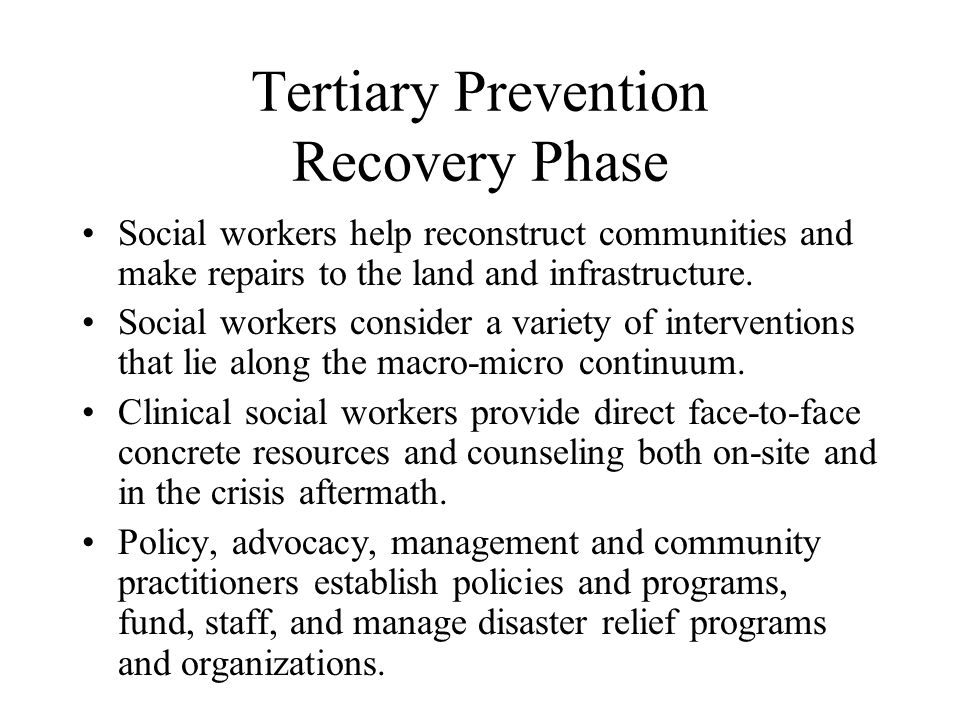 Tertiary Prevention Recovery Phase Social workers help reconstruct communities and make repairs to the land and infrastructure.