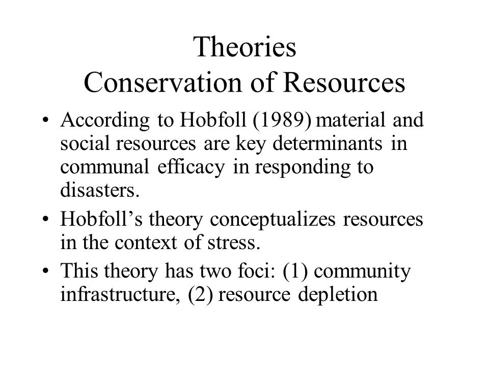 Theories Conservation of Resources According to Hobfoll (1989) material and social resources are key determinants in communal efficacy in responding to disasters.