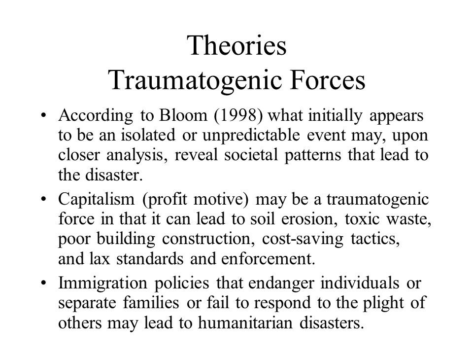 Theories Traumatogenic Forces According to Bloom (1998) what initially appears to be an isolated or unpredictable event may, upon closer analysis, reveal societal patterns that lead to the disaster.