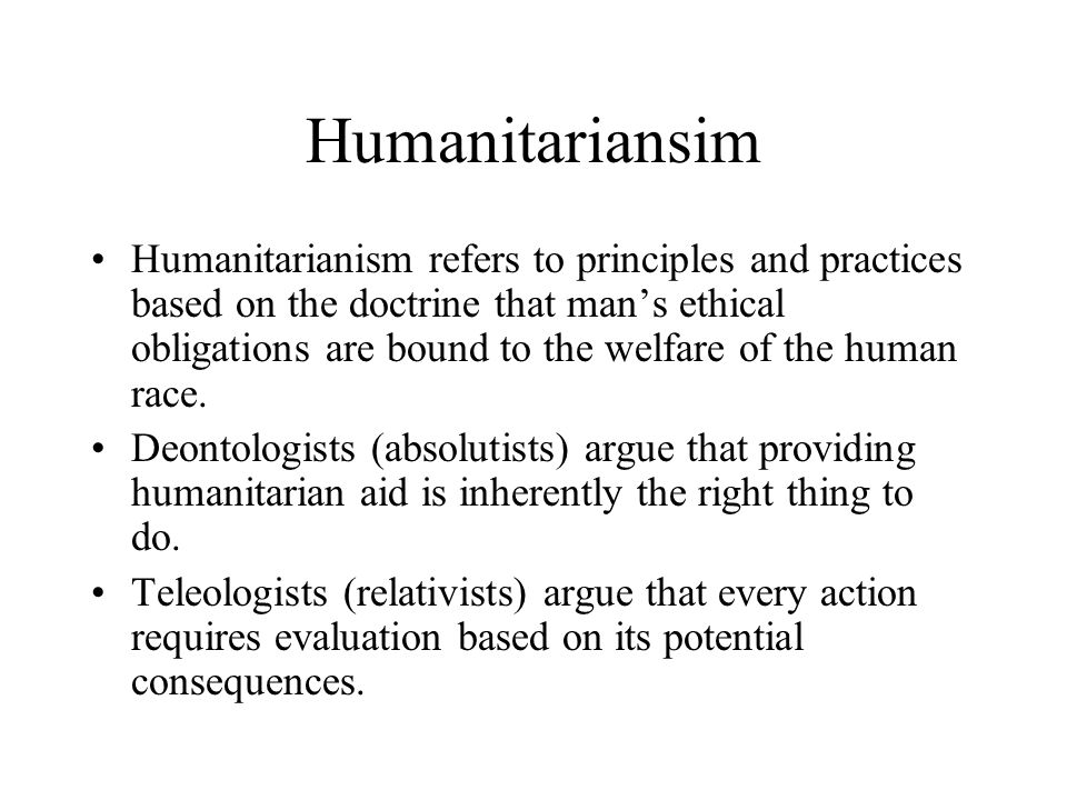 Humanitariansim Humanitarianism refers to principles and practices based on the doctrine that man's ethical obligations are bound to the welfare of the human race.