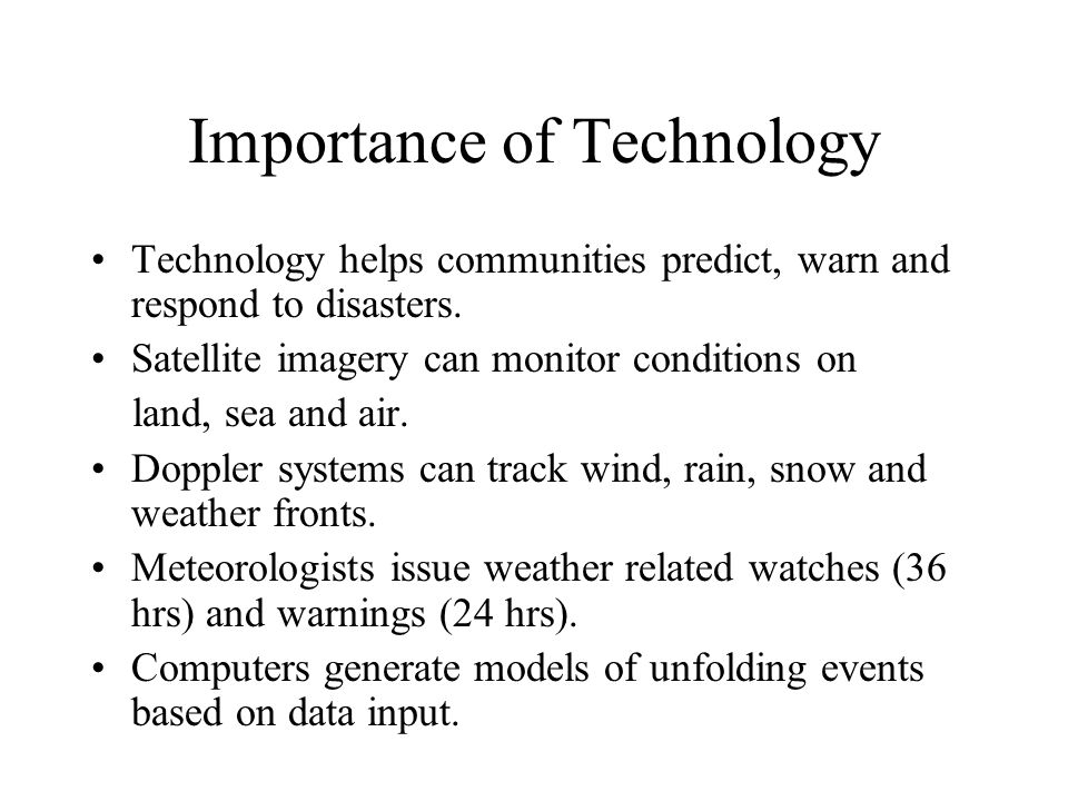 Importance of Technology Technology helps communities predict, warn and respond to disasters.