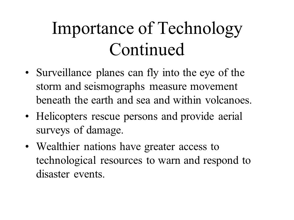 Importance of Technology Continued Surveillance planes can fly into the eye of the storm and seismographs measure movement beneath the earth and sea and within volcanoes.
