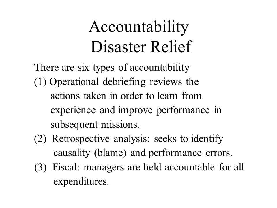 Accountability Disaster Relief There are six types of accountability (1) Operational debriefing reviews the actions taken in order to learn from experience and improve performance in subsequent missions.