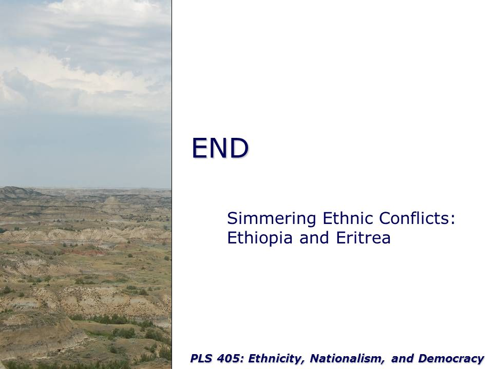 PLS 405: Ethnicity, Nationalism, and Democracy END Simmering Ethnic Conflicts: Ethiopia and Eritrea