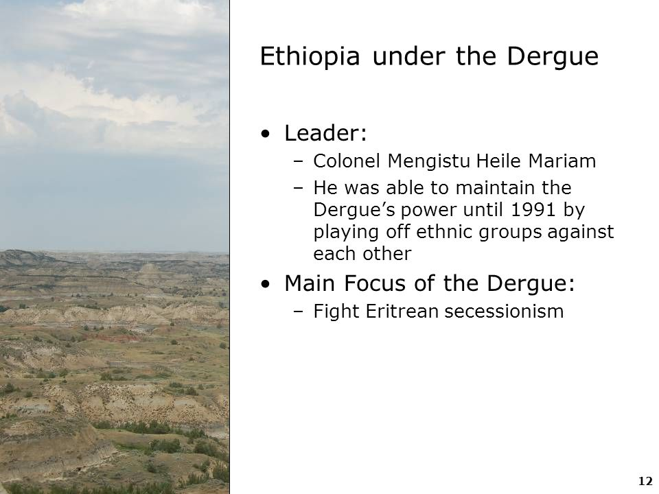 12 Ethiopia under the Dergue Leader: –Colonel Mengistu Heile Mariam –He was able to maintain the Dergue's power until 1991 by playing off ethnic group