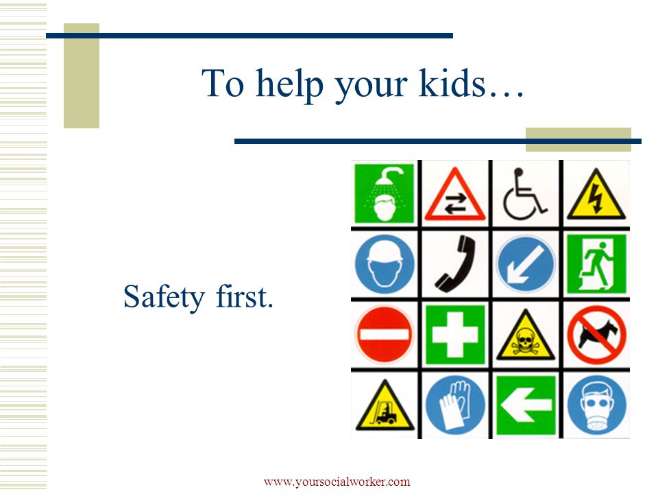 www.yoursocialworker.com To help your kids… Safety first.