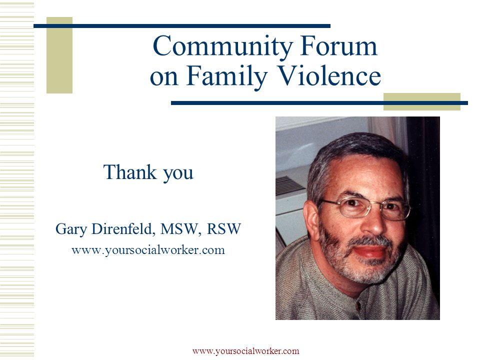 www.yoursocialworker.com Community Forum on Family Violence Thank you Gary Direnfeld, MSW, RSW www.yoursocialworker.com