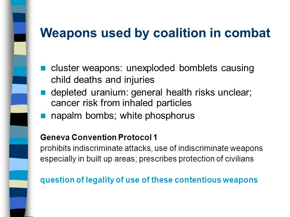 Weapons used by coalition in combat cluster weapons: unexploded bomblets causing child deaths and injuries depleted uranium: general health risks unclear; cancer risk from inhaled particles napalm bombs; white phosphorus Geneva Convention Protocol 1 prohibits indiscriminate attacks, use of indiscriminate weapons especially in built up areas; prescribes protection of civilians question of legality of use of these contentious weapons