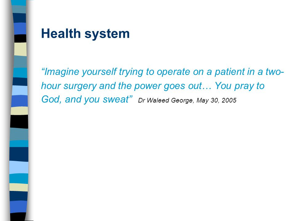 Health system Imagine yourself trying to operate on a patient in a two- hour surgery and the power goes out… You pray to God, and you sweat Dr Waleed George, May 30, 2005