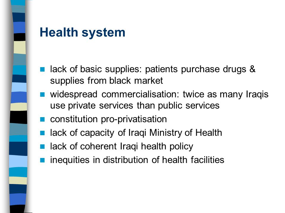 Health system lack of basic supplies: patients purchase drugs & supplies from black market widespread commercialisation: twice as many Iraqis use private services than public services constitution pro-privatisation lack of capacity of Iraqi Ministry of Health lack of coherent Iraqi health policy inequities in distribution of health facilities