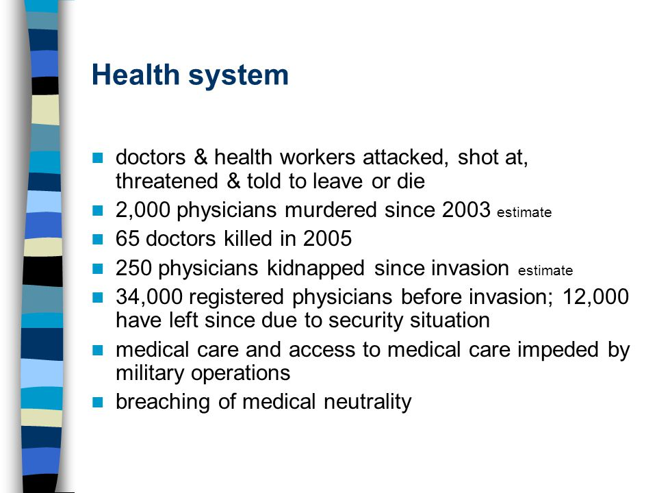 Health system doctors & health workers attacked, shot at, threatened & told to leave or die 2,000 physicians murdered since 2003 estimate 65 doctors killed in 2005 250 physicians kidnapped since invasion estimate 34,000 registered physicians before invasion; 12,000 have left since due to security situation medical care and access to medical care impeded by military operations breaching of medical neutrality