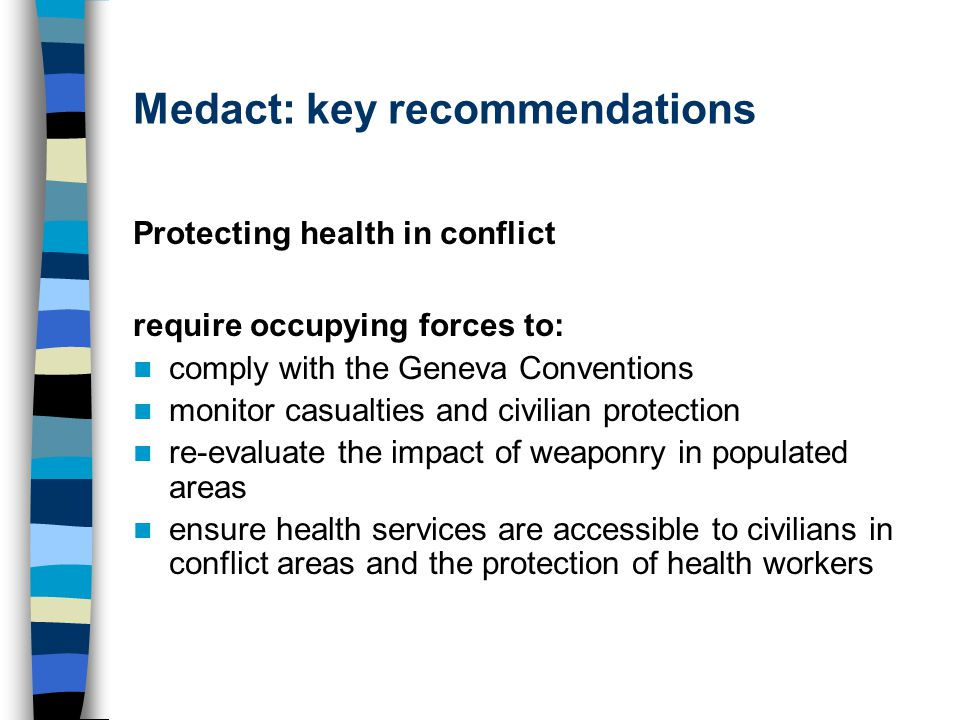 Medact: key recommendations Protecting health in conflict require occupying forces to: comply with the Geneva Conventions monitor casualties and civilian protection re-evaluate the impact of weaponry in populated areas ensure health services are accessible to civilians in conflict areas and the protection of health workers