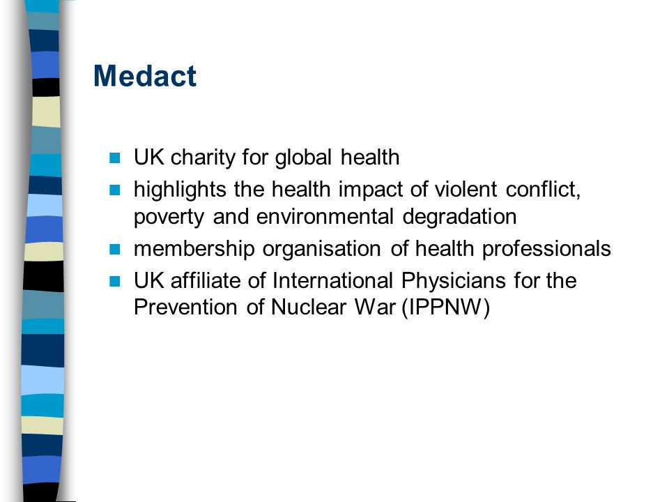 Medact UK charity for global health highlights the health impact of violent conflict, poverty and environmental degradation membership organisation of health professionals UK affiliate of International Physicians for the Prevention of Nuclear War (IPPNW)