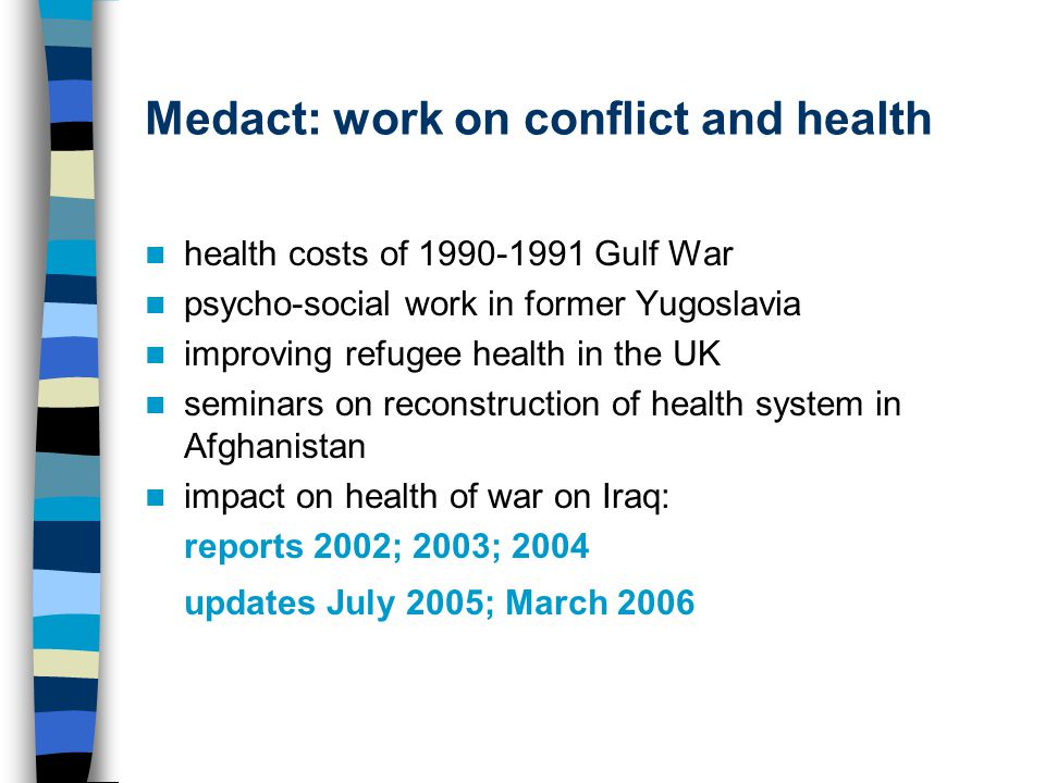 Medact: work on conflict and health health costs of 1990-1991 Gulf War psycho-social work in former Yugoslavia improving refugee health in the UK seminars on reconstruction of health system in Afghanistan impact on health of war on Iraq: reports 2002; 2003; 2004 updates July 2005; March 2006