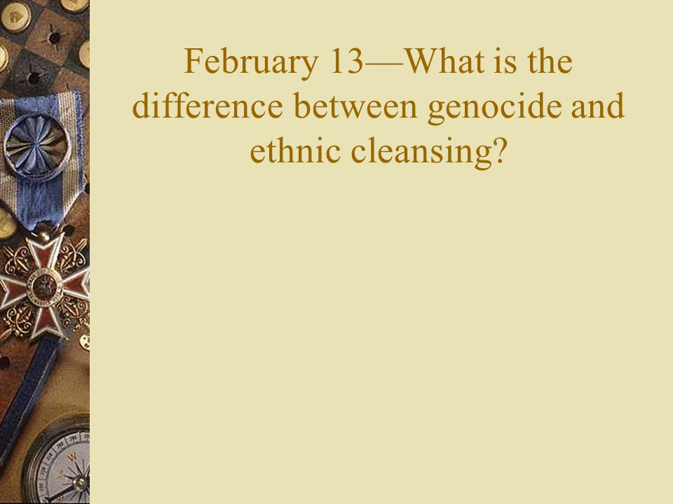 February 13—What is the difference between genocide and ethnic cleansing