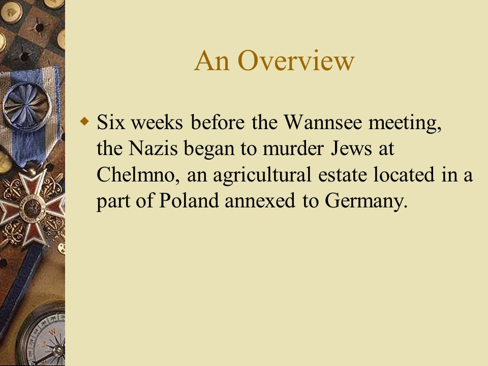 An Overview  Six weeks before the Wannsee meeting, the Nazis began to murder Jews at Chelmno, an agricultural estate located in a part of Poland annexed to Germany.