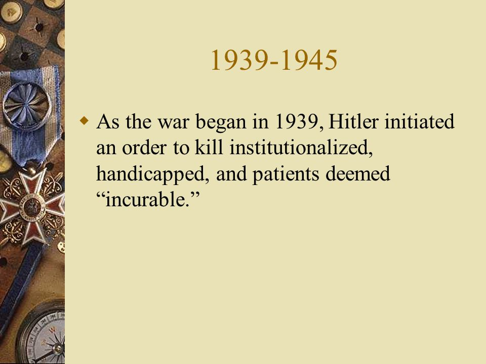  As the war began in 1939, Hitler initiated an order to kill institutionalized, handicapped, and patients deemed incurable.
