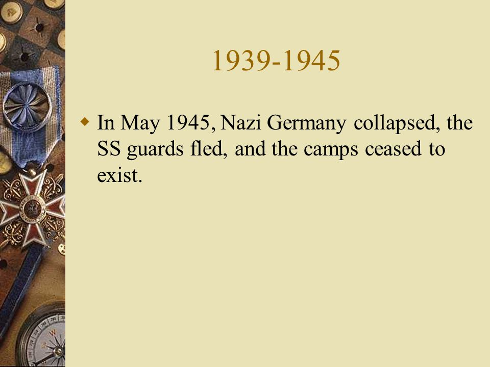  In May 1945, Nazi Germany collapsed, the SS guards fled, and the camps ceased to exist.