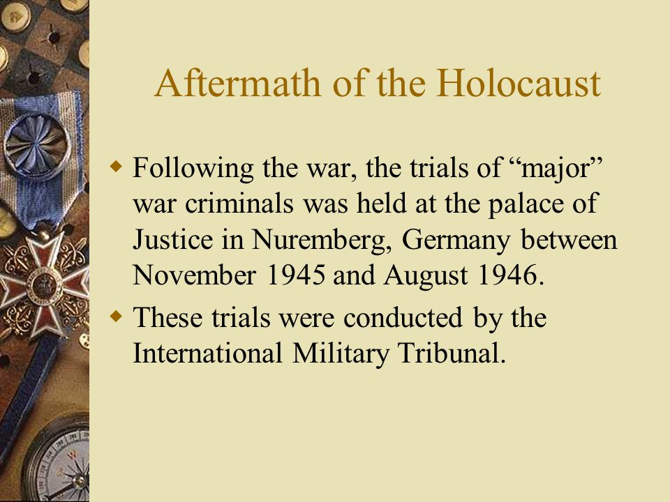 Aftermath of the Holocaust  Following the war, the trials of major war criminals was held at the palace of Justice in Nuremberg, Germany between November 1945 and August 1946.