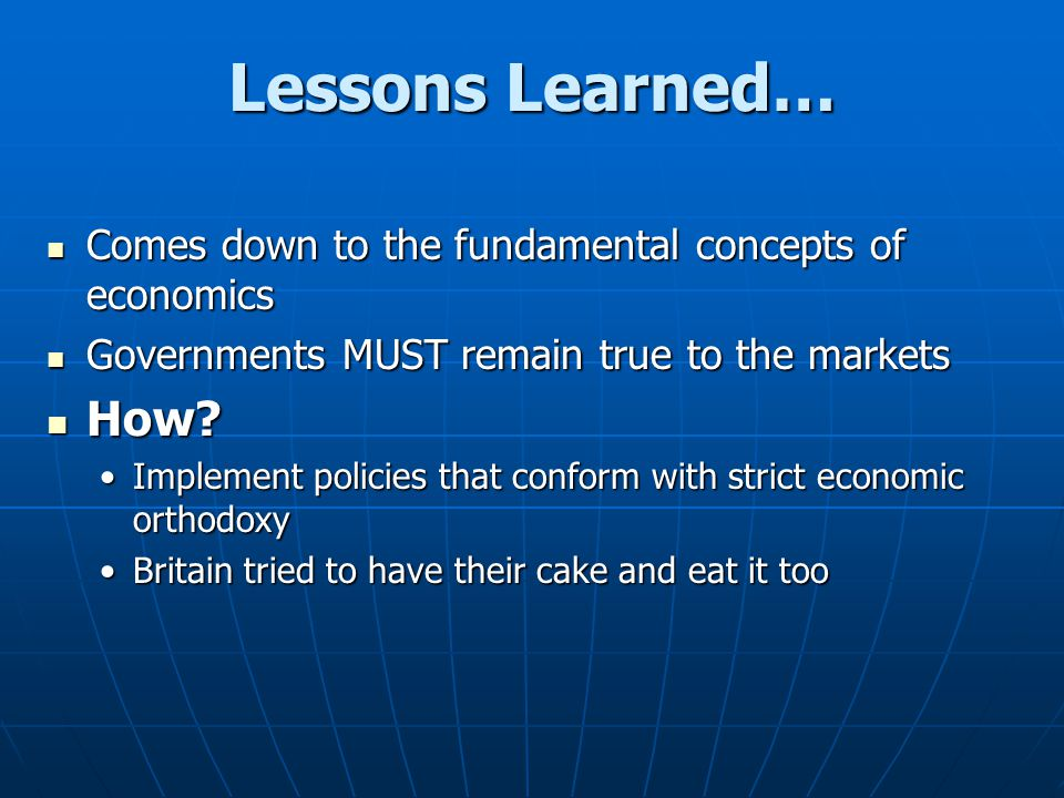 Lessons Learned… Comes down to the fundamental concepts of economics Comes down to the fundamental concepts of economics Governments MUST remain true