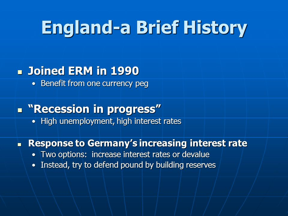"England-a Brief History Joined ERM in 1990 Joined ERM in 1990 Benefit from one currency pegBenefit from one currency peg ""Recession in progress"" ""Rece"