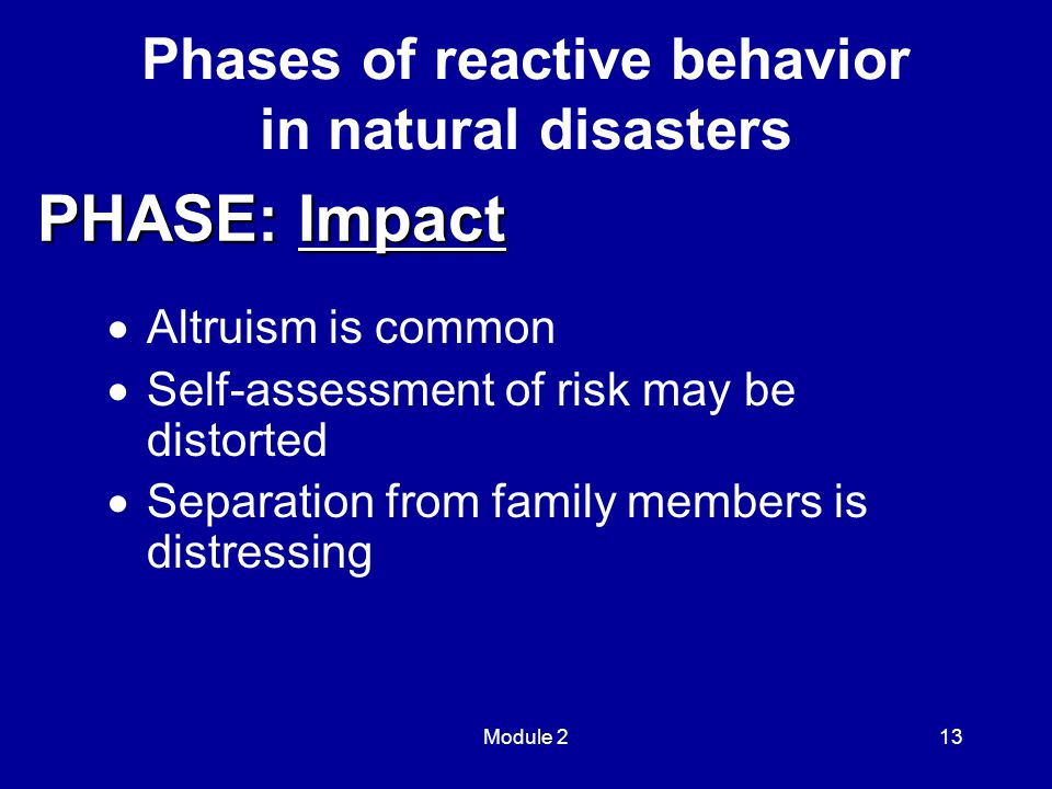 Module 213  Altruism is common  Self-assessment of risk may be distorted  Separation from family members is distressing Phases of reactive behavior in natural disasters PHASE: Impact