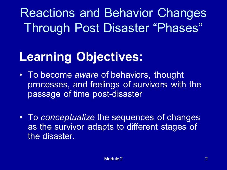 Module 22 Learning Objectives: To become aware of behaviors, thought processes, and feelings of survivors with the passage of time post-disaster To conceptualize the sequences of changes as the survivor adapts to different stages of the disaster.