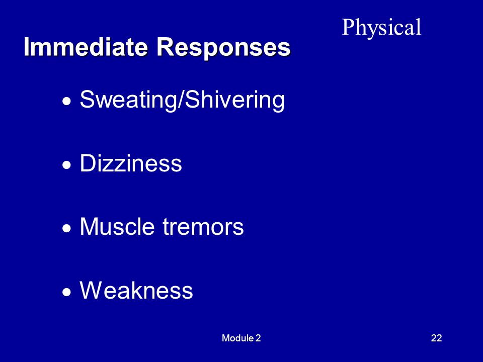 Module 222  Sweating/Shivering  Dizziness  Muscle tremors  Weakness Immediate Responses Physical