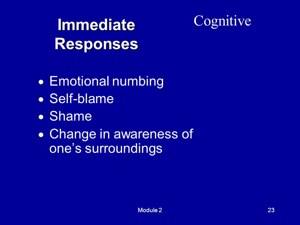 Module 223 Immediate Responses  Emotional numbing  Self-blame  Shame  Change in awareness of one's surroundings Cognitive