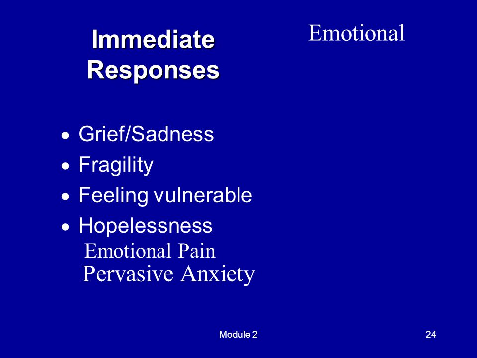 Module 224 Immediate Responses  Grief/Sadness  Fragility  Feeling vulnerable  Hopelessness Emotional Emotional Pain Pervasive Anxiety