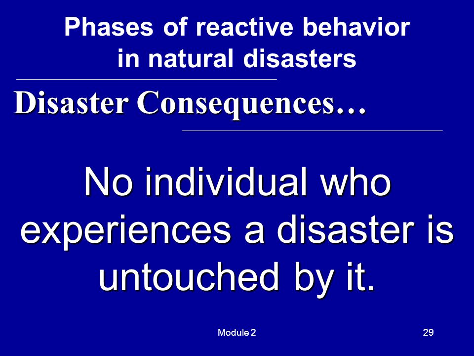 Module 229 No individual who experiences a disaster is untouched by it. Disaster Consequences… Disaster Consequences… Phases of reactive behavior in n
