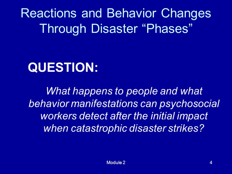 Module 24 QUESTION: What happens to people and what behavior manifestations can psychosocial workers detect after the initial impact when catastrophic disaster strikes.