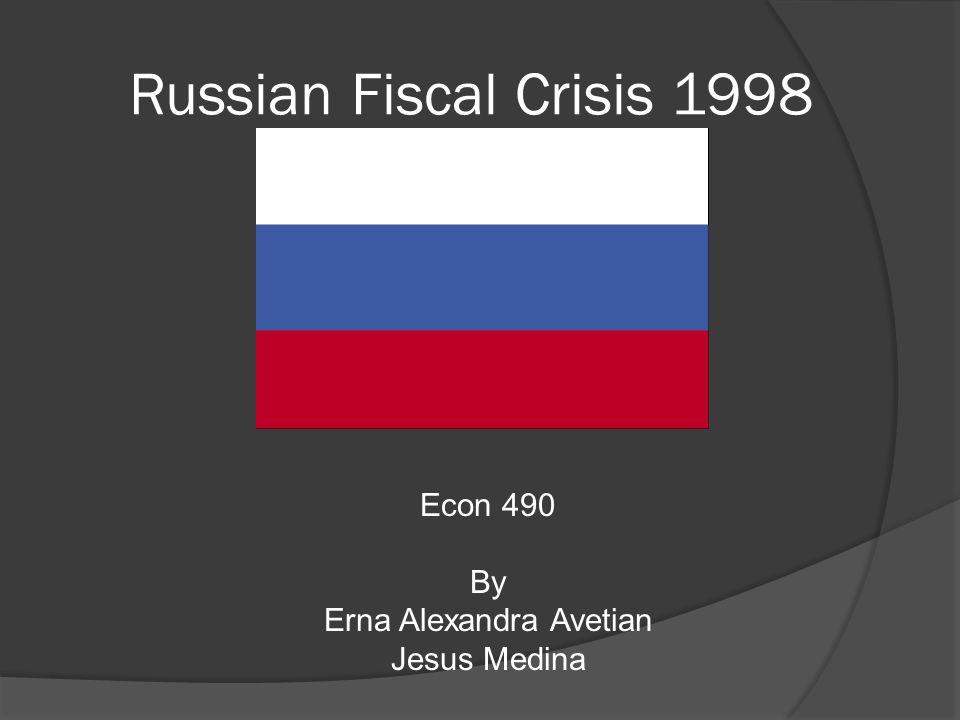 Russian Fiscal Crisis 1998 Econ 490 By Erna Alexandra Avetian Jesus Medina