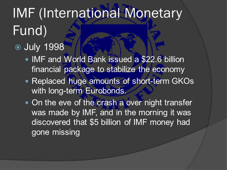 IMF (International Monetary Fund)  July 1998 IMF and World Bank issued a $22.6 billion financial package to stabilize the economy Replaced huge amoun