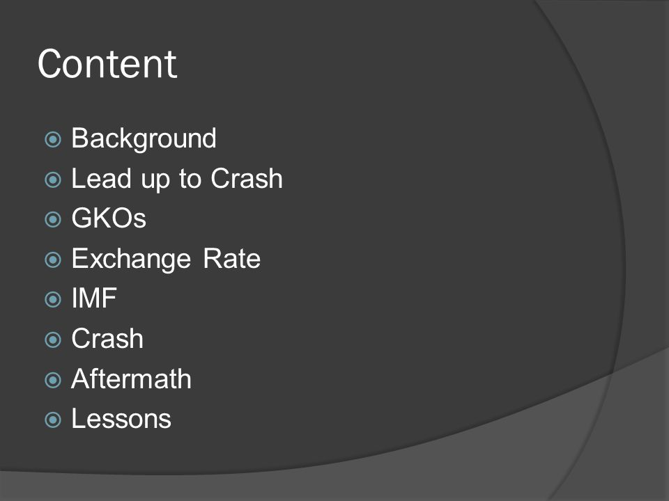 Content  Background  Lead up to Crash  GKOs  Exchange Rate  IMF  Crash  Aftermath  Lessons