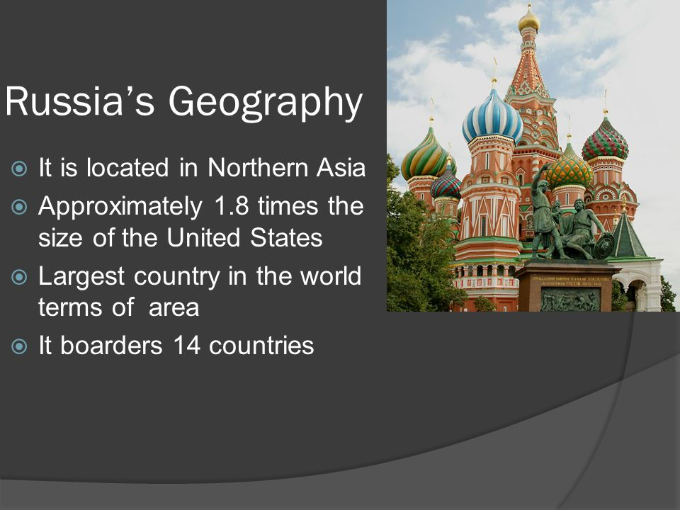 Russia's Geography  It is located in Northern Asia  Approximately 1.8 times the size of the United States  Largest country in the world terms of area  It boarders 14 countries